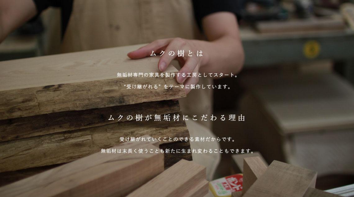 """[ムクの樹とは]無垢材専⾨の家具を製作する⼯房としてスタート。""""受け継がれる""""をテーマに製作しています。[ムクの樹が無垢材にこだわる理由]受け継がれていくことのできる素材だからです。無垢材は末長く使うことも新たに生まれ変わることもできます。"""